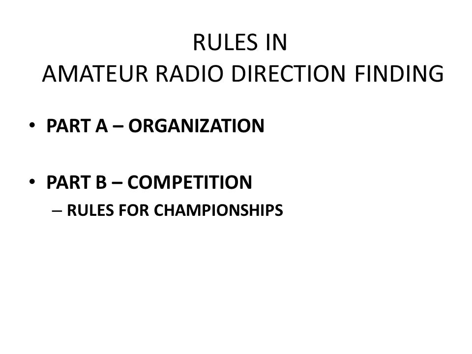 RULES IN AMATEUR RADIO DIRECTION FINDING PART A – ORGANIZATION PART B – COMPETITION – RULES FOR CHAMPIONSHIPS