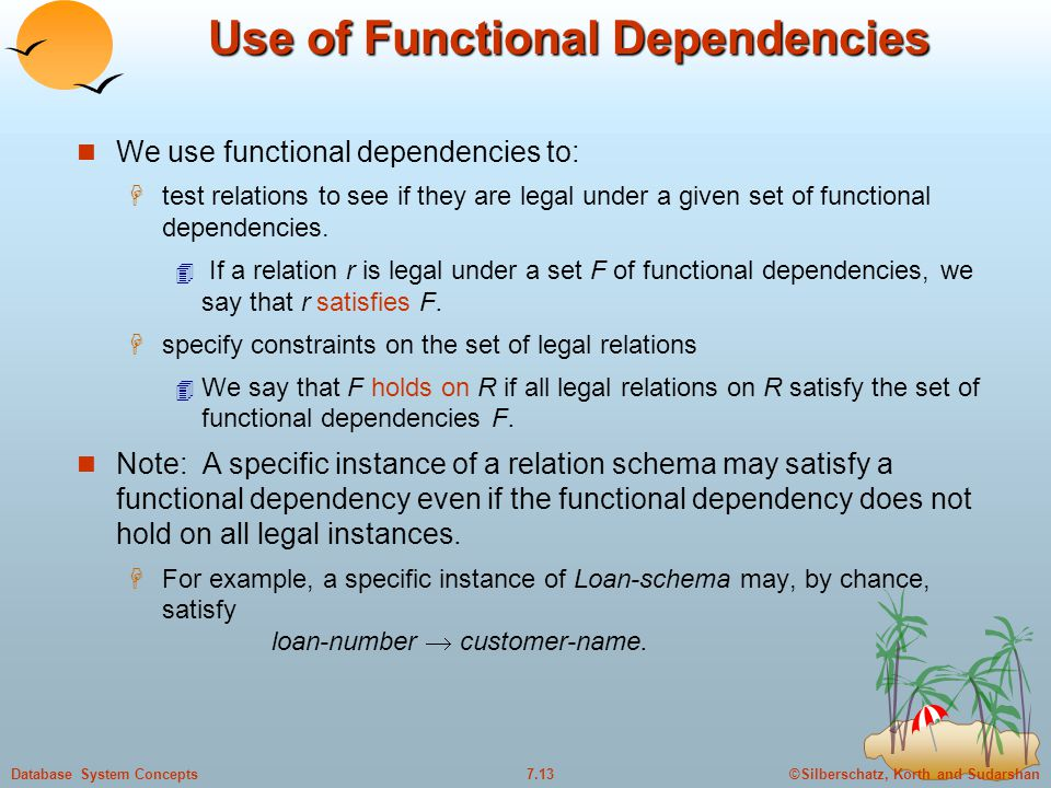 ©Silberschatz, Korth and Sudarshan7.13Database System Concepts Use of Functional Dependencies We use functional dependencies to:  test relations to s