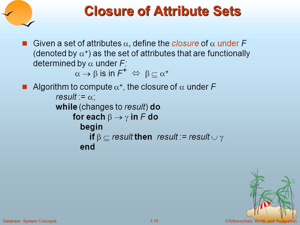 ©Silberschatz, Korth and Sudarshan7.19Database System Concepts Closure of Attribute Sets Given a set of attributes  define the closure of  under F