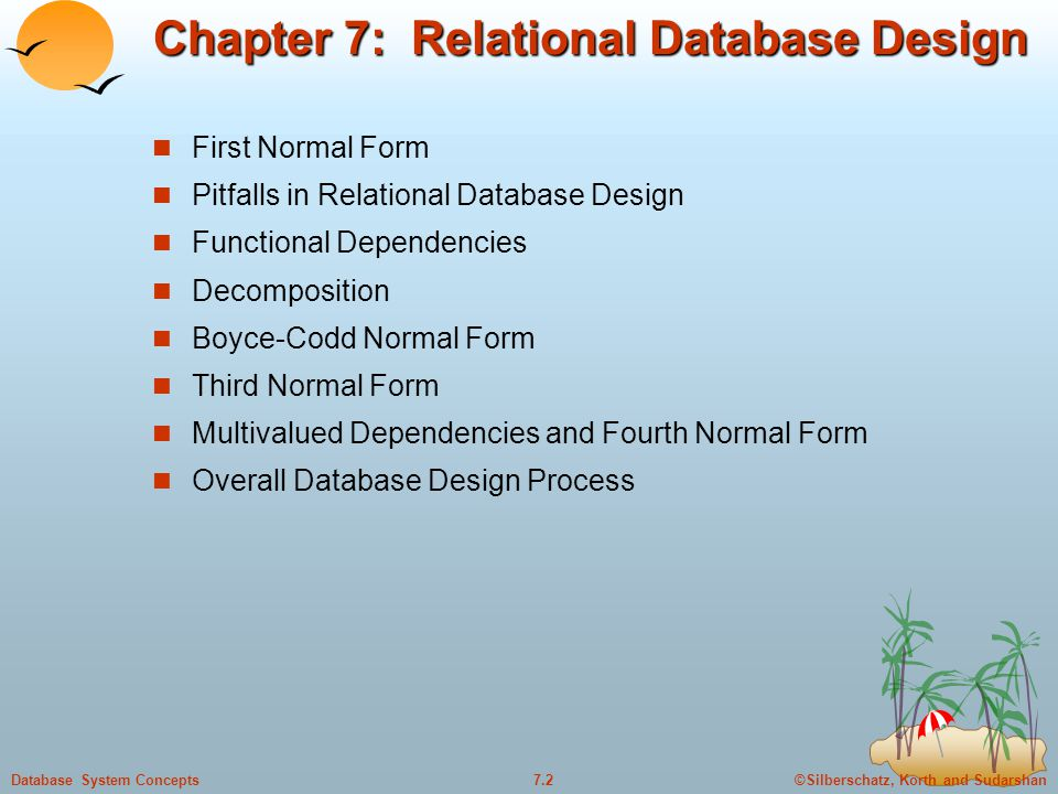 ©Silberschatz, Korth and Sudarshan7.2Database System Concepts Chapter 7: Relational Database Design First Normal Form Pitfalls in Relational Database Design Functional Dependencies Decomposition Boyce-Codd Normal Form Third Normal Form Multivalued Dependencies and Fourth Normal Form Overall Database Design Process
