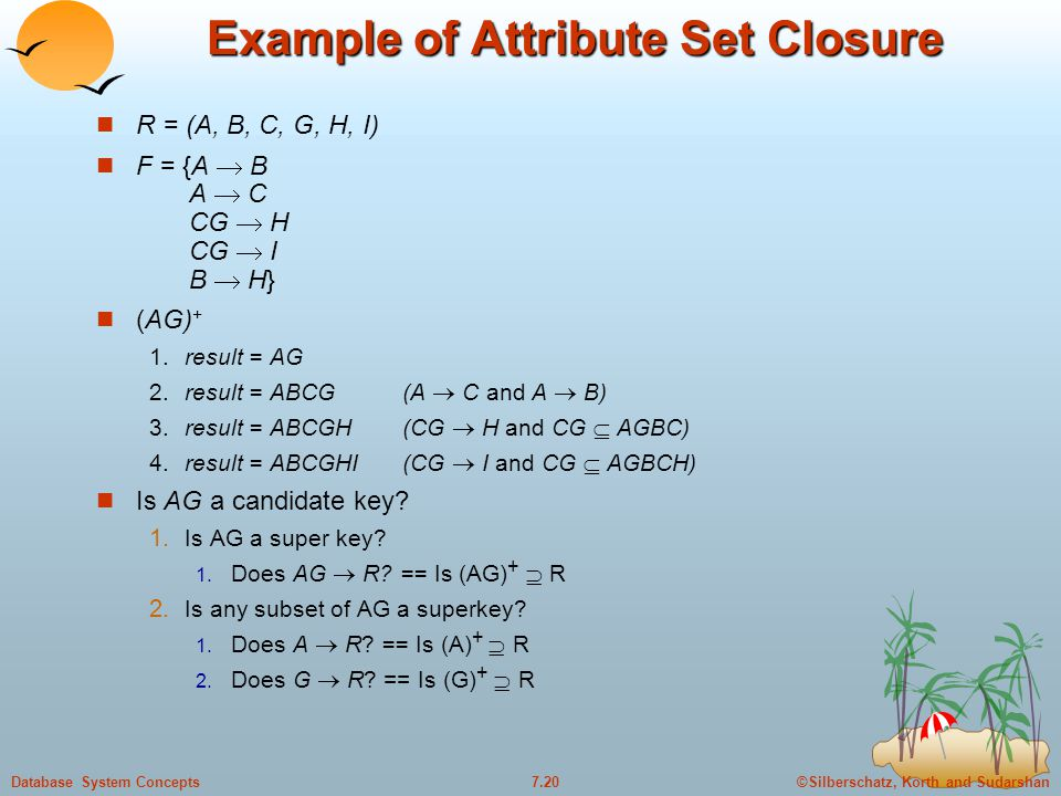 ©Silberschatz, Korth and Sudarshan7.20Database System Concepts Example of Attribute Set Closure R = (A, B, C, G, H, I) F = {A  B A  C CG  H CG  I B  H} (AG) + 1.result = AG 2.result = ABCG(A  C and A  B) 3.result = ABCGH(CG  H and CG  AGBC) 4.result = ABCGHI(CG  I and CG  AGBCH) Is AG a candidate key.