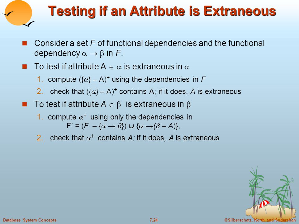 ©Silberschatz, Korth and Sudarshan7.24Database System Concepts Testing if an Attribute is Extraneous Consider a set F of functional dependencies and t