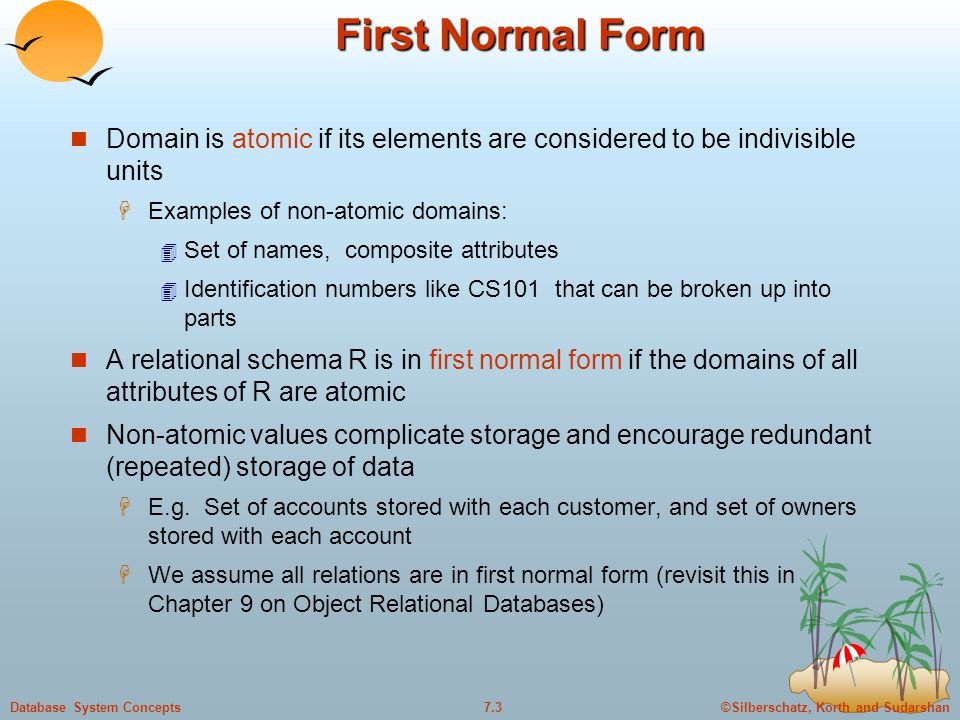©Silberschatz, Korth and Sudarshan7.4Database System Concepts First Normal Form (Contd.) Atomicity is actually a property of how the elements of the domain are used.