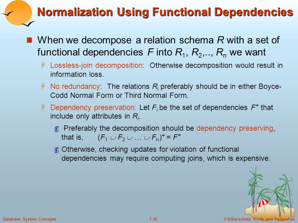 ©Silberschatz, Korth and Sudarshan7.30Database System Concepts Normalization Using Functional Dependencies When we decompose a relation schema R with a set of functional dependencies F into R 1, R 2,.., R n we want  Lossless-join decomposition: Otherwise decomposition would result in information loss.