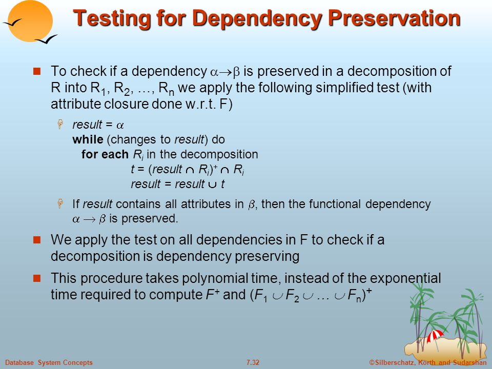 ©Silberschatz, Korth and Sudarshan7.32Database System Concepts Testing for Dependency Preservation To check if a dependency  is preserved in a deco