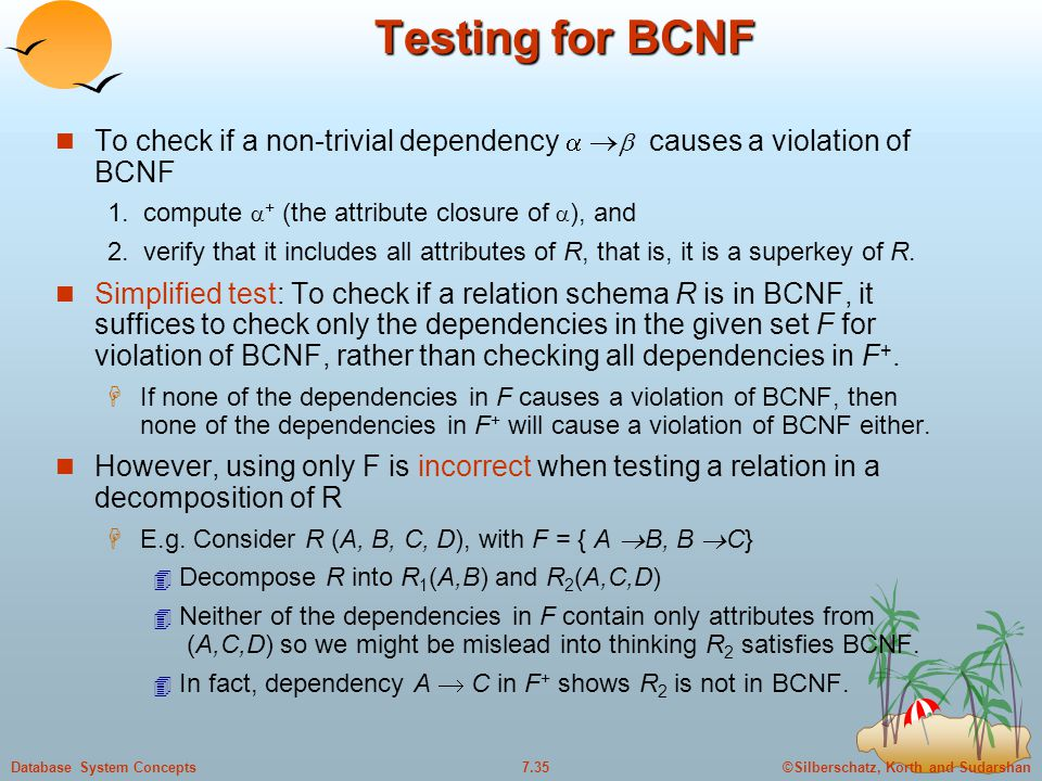 ©Silberschatz, Korth and Sudarshan7.35Database System Concepts Testing for BCNF To check if a non-trivial dependency     causes a violation of BCN