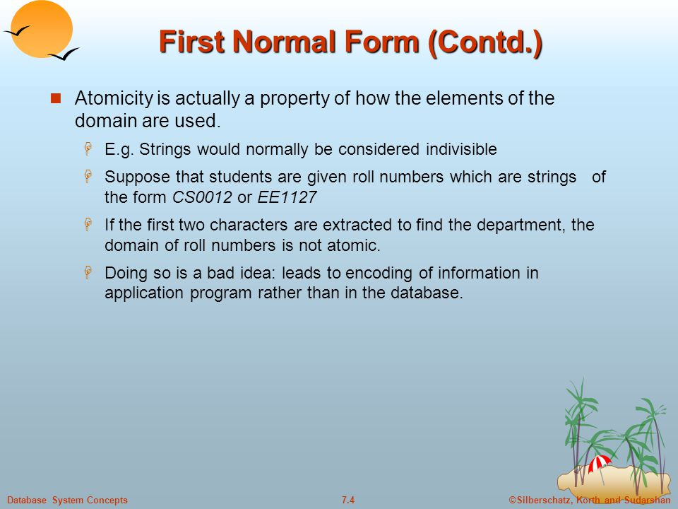 ©Silberschatz, Korth and Sudarshan7.4Database System Concepts First Normal Form (Contd.) Atomicity is actually a property of how the elements of the d
