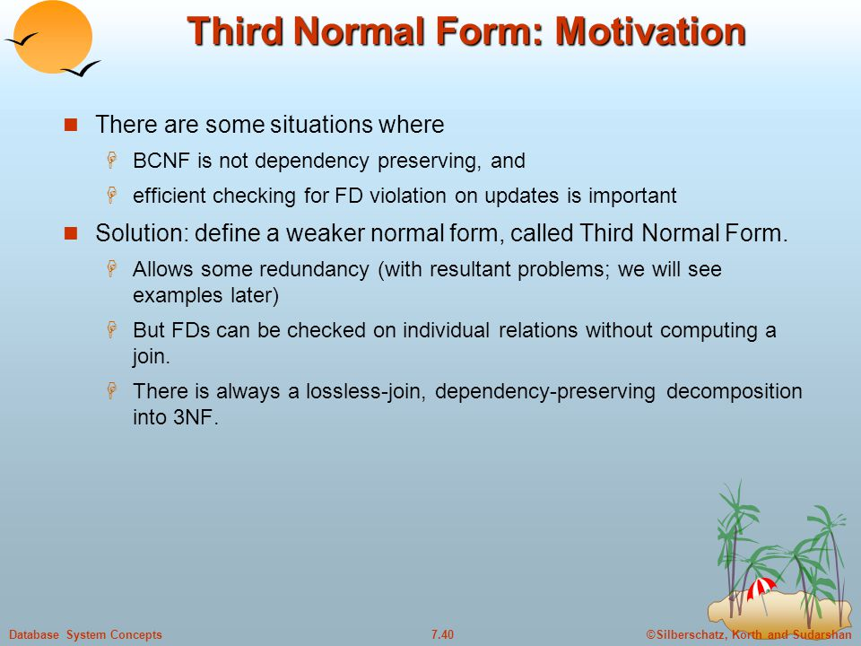 ©Silberschatz, Korth and Sudarshan7.40Database System Concepts Third Normal Form: Motivation There are some situations where  BCNF is not dependency