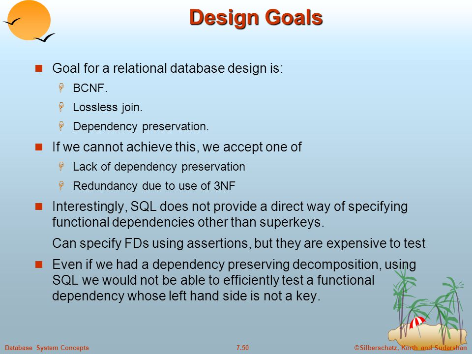 ©Silberschatz, Korth and Sudarshan7.50Database System Concepts Design Goals Goal for a relational database design is:  BCNF.  Lossless join.  Depen