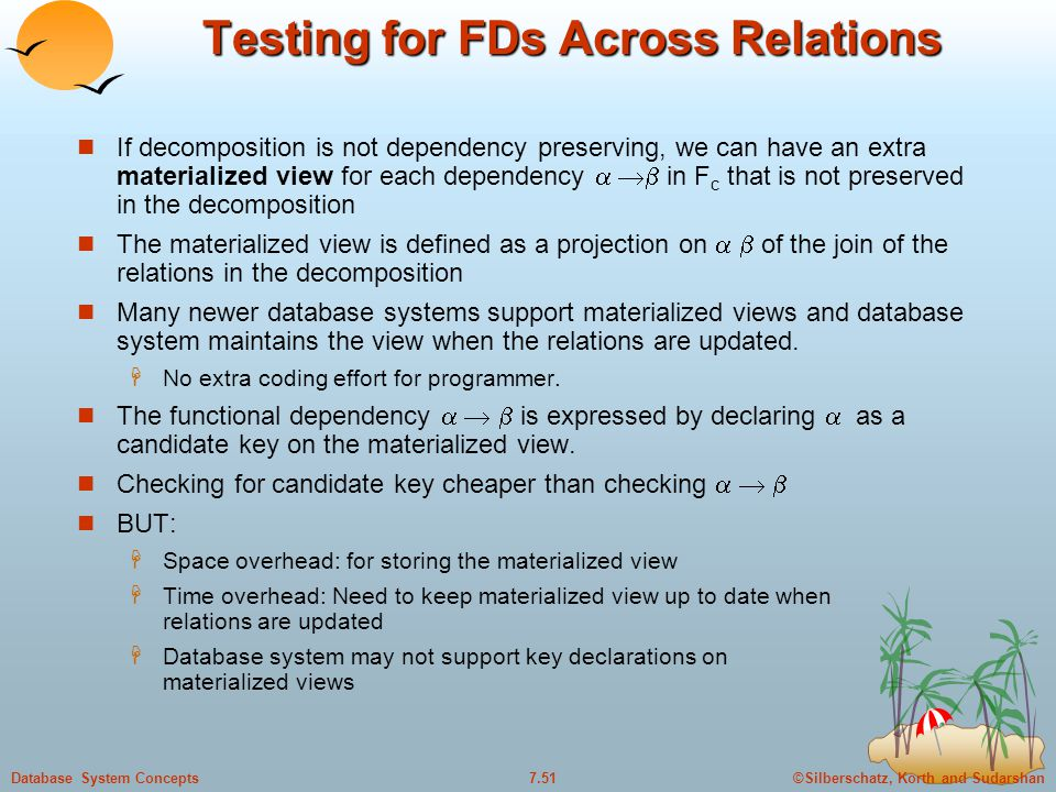 ©Silberschatz, Korth and Sudarshan7.51Database System Concepts Testing for FDs Across Relations If decomposition is not dependency preserving, we can