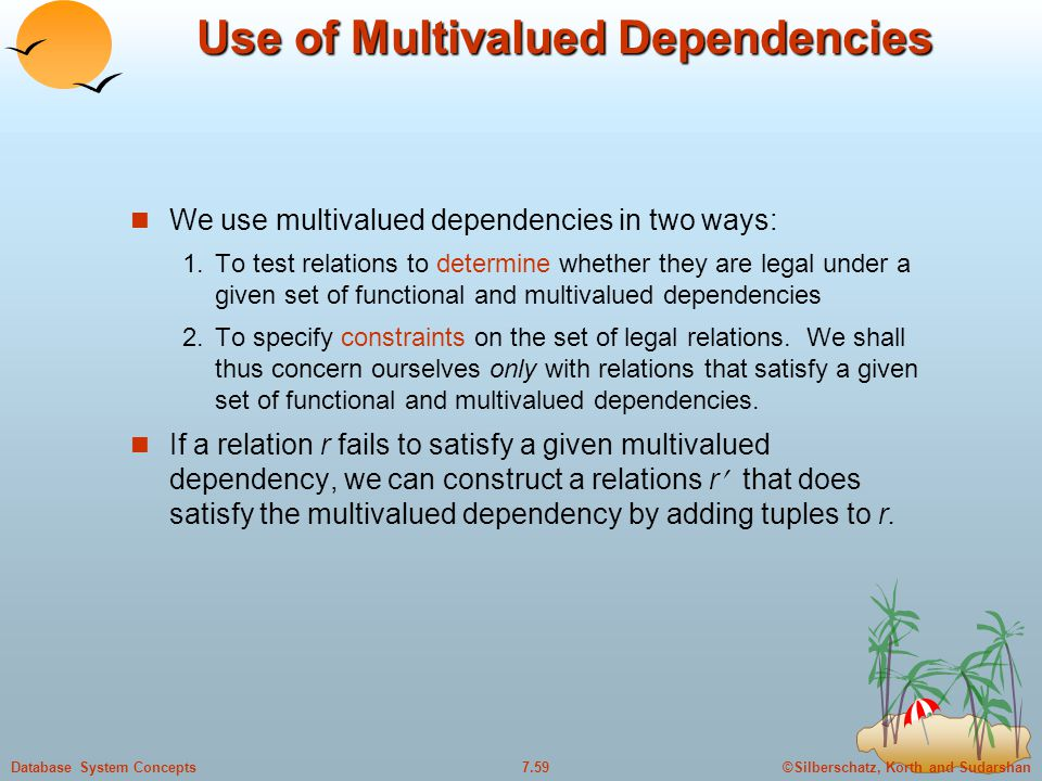 ©Silberschatz, Korth and Sudarshan7.59Database System Concepts Use of Multivalued Dependencies We use multivalued dependencies in two ways: 1.To test