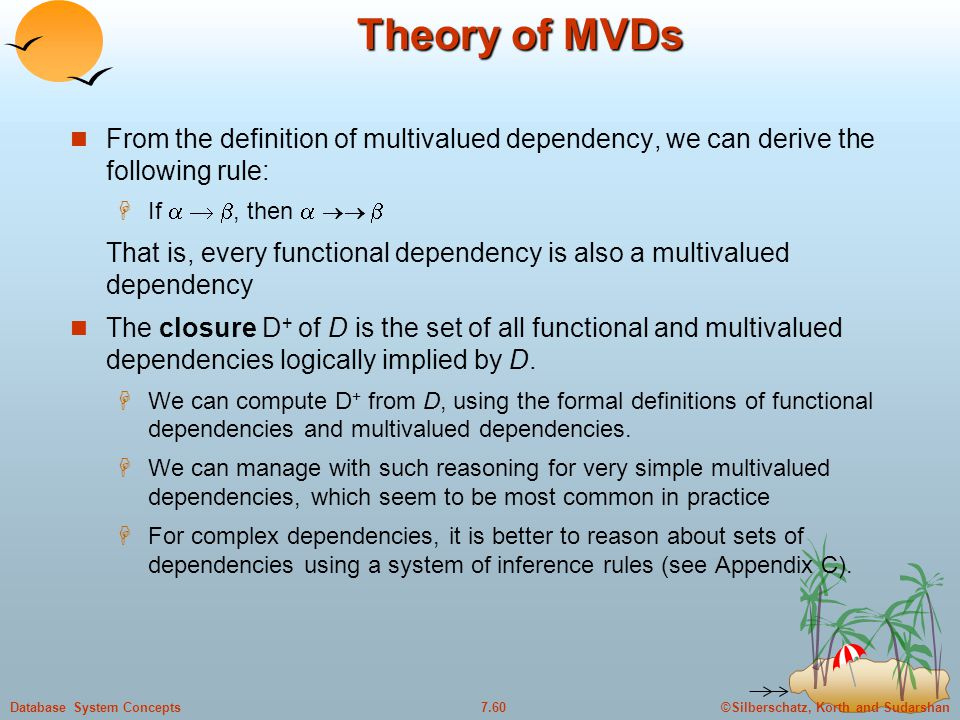 ©Silberschatz, Korth and Sudarshan7.60Database System Concepts Theory of MVDs From the definition of multivalued dependency, we can derive the followi