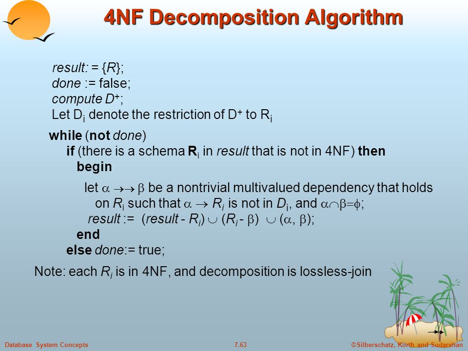 ©Silberschatz, Korth and Sudarshan7.63Database System Concepts 4NF Decomposition Algorithm result: = {R}; done := false; compute D + ; Let D i denote the restriction of D + to R i while (not done) if (there is a schema R i in result that is not in 4NF) then begin let    be a nontrivial multivalued dependency that holds on R i such that   R i is not in D i, and  ; result := (result - R i )  (R i -  )  ( ,  ); end else done:= true; Note: each R i is in 4NF, and decomposition is lossless-join