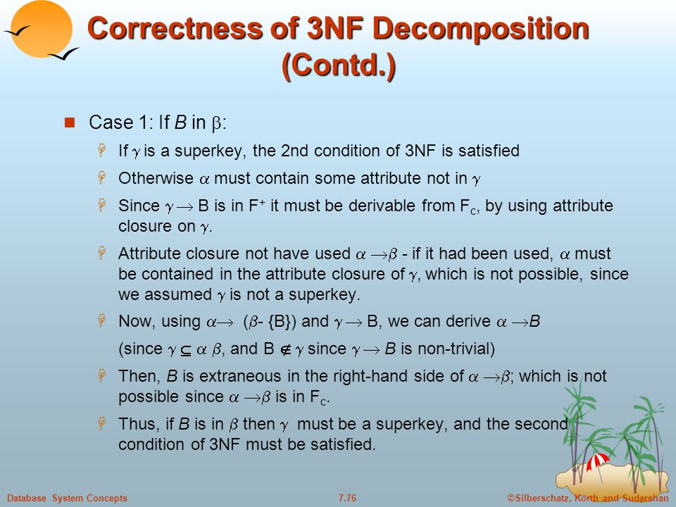 ©Silberschatz, Korth and Sudarshan7.76Database System Concepts Correctness of 3NF Decomposition (Contd.) Case 1: If B in  :  If  is a superkey, the 2nd condition of 3NF is satisfied  Otherwise  must contain some attribute not in   Since   B is in F + it must be derivable from F c, by using attribute closure on .