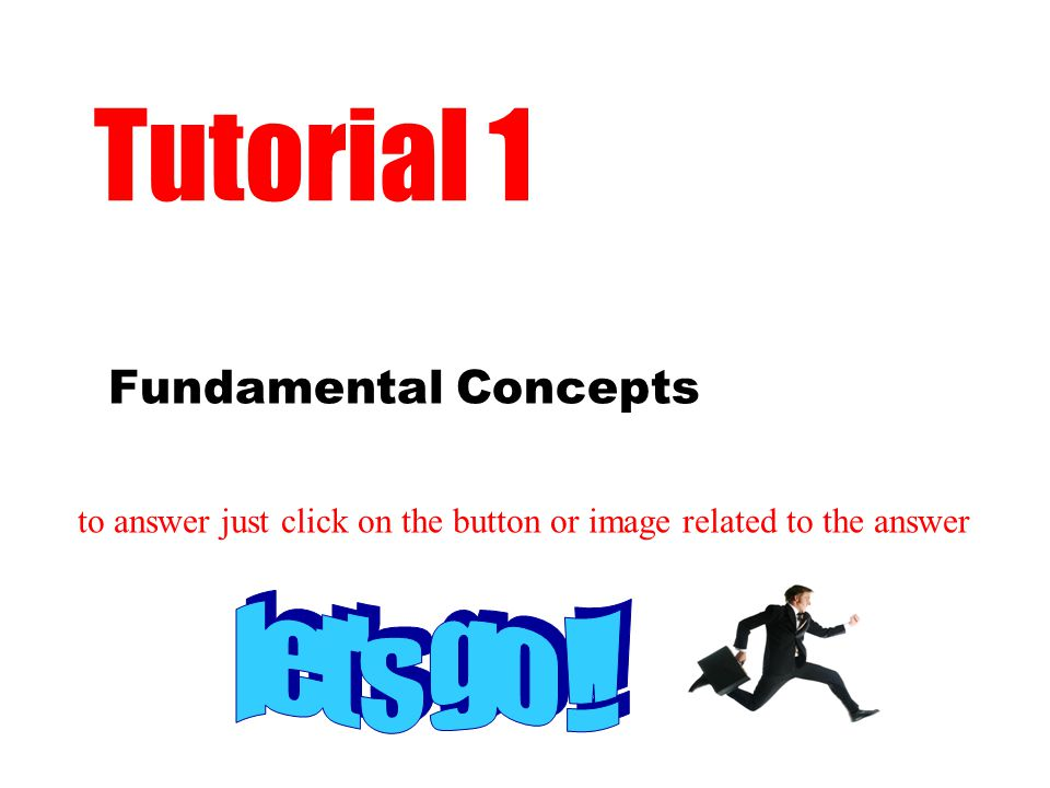 Fundamental Concepts Tutorial 1 to answer just click on the button or image related to the answer