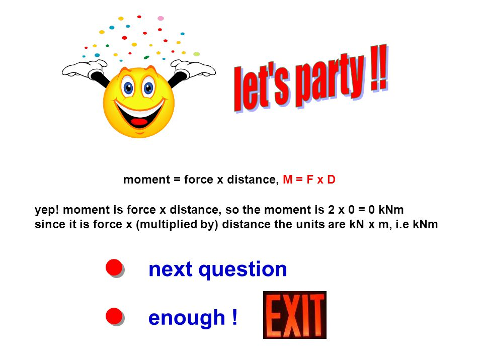 next question enough . moment = force x distance, M = F x D yep.