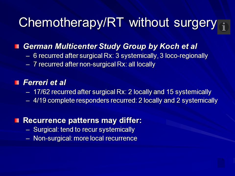 Chemotherapy/RT without surgery German Multicenter Study Group by Koch et al –6 recurred after surgical Rx: 3 systemically, 3 loco-regionally –7 recurred after non-surgical Rx: all locally Ferreri et al –17/62 recurred after surgical Rx: 2 locally and 15 systemically –4/19 complete responders recurred: 2 locally and 2 systemically Recurrence patterns may differ: –Surgical: tend to recur systemically –Non-surgical: more local recurrence
