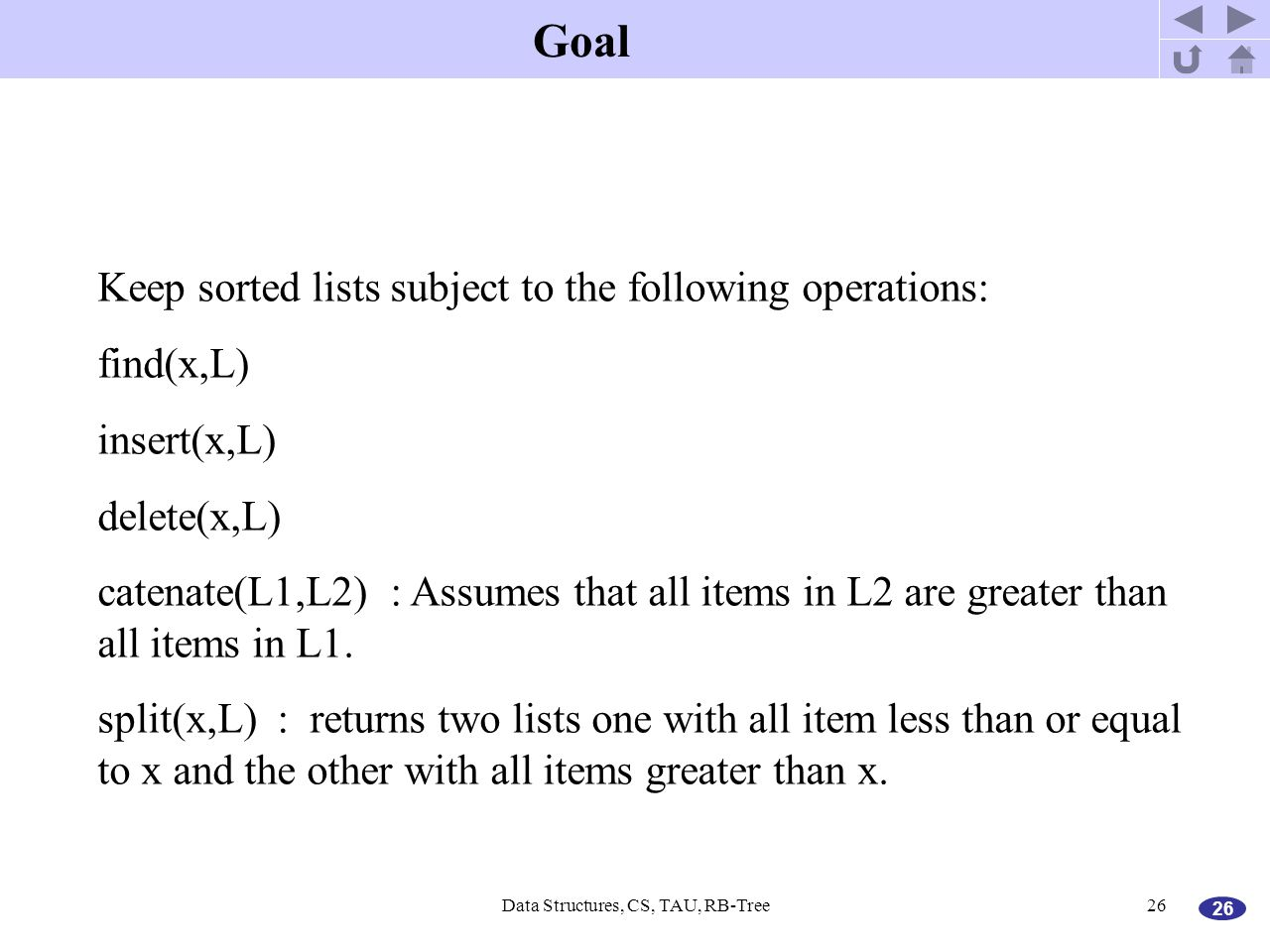 26 Data Structures, CS, TAU, RB-Tree26 Goal Keep sorted lists subject to the following operations: find(x,L) insert(x,L) delete(x,L) catenate(L1,L2) :