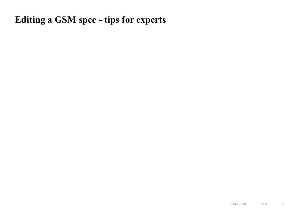7 Feb 2000JMM1 Editing a GSM spec - tips for experts