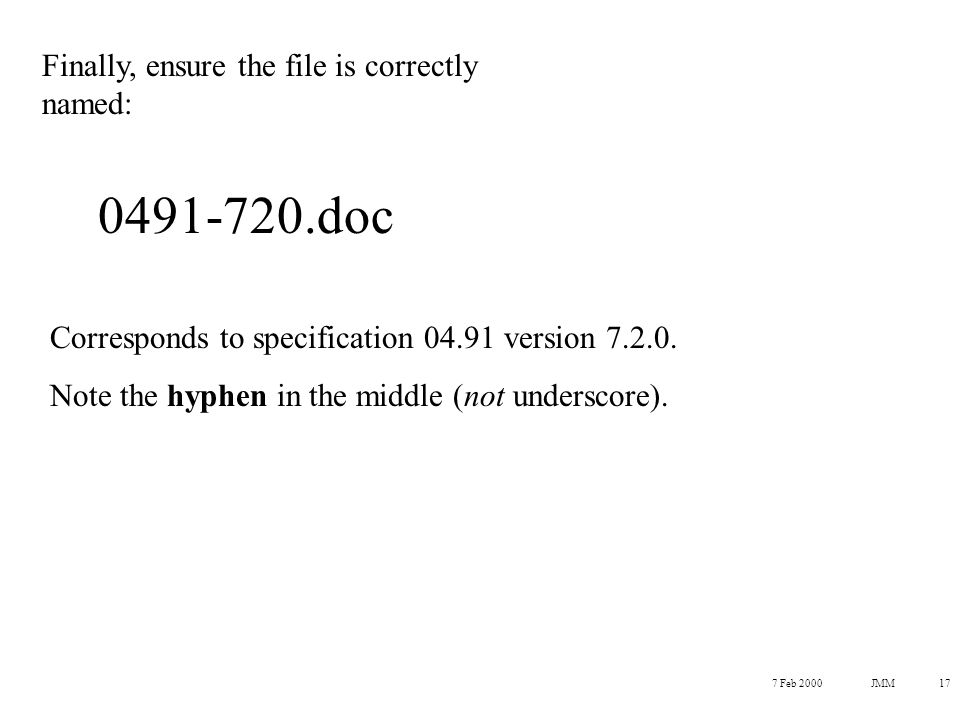 7 Feb 2000JMM17 Finally, ensure the file is correctly named: 0491-720.doc Corresponds to specification 04.91 version 7.2.0.