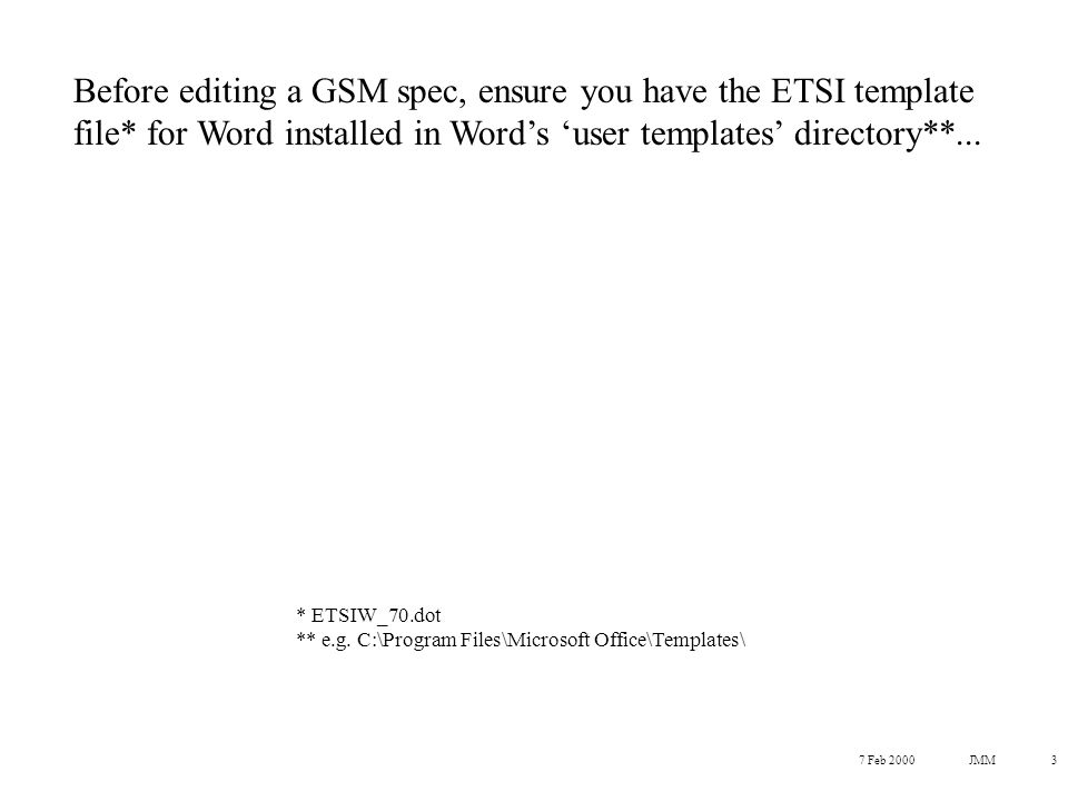 7 Feb 2000JMM3 Before editing a GSM spec, ensure you have the ETSI template file* for Word installed in Word's 'user templates' directory**...