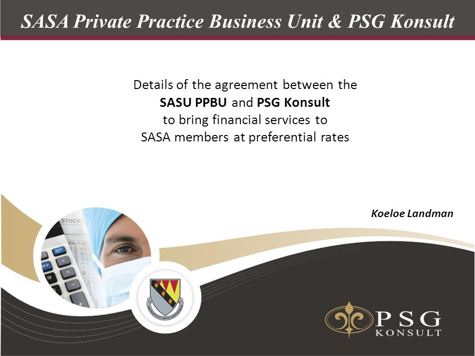 z SASA Private Practice Business Unit & PSG Konsult Details of the agreement between the SASU PPBU and PSG Konsult to bring financial services to SASA members at preferential rates Koeloe Landman