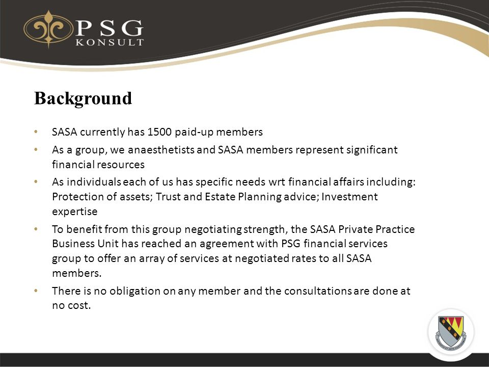 Background SASA currently has 1500 paid-up members As a group, we anaesthetists and SASA members represent significant financial resources As individuals each of us has specific needs wrt financial affairs including: Protection of assets; Trust and Estate Planning advice; Investment expertise To benefit from this group negotiating strength, the SASA Private Practice Business Unit has reached an agreement with PSG financial services group to offer an array of services at negotiated rates to all SASA members.