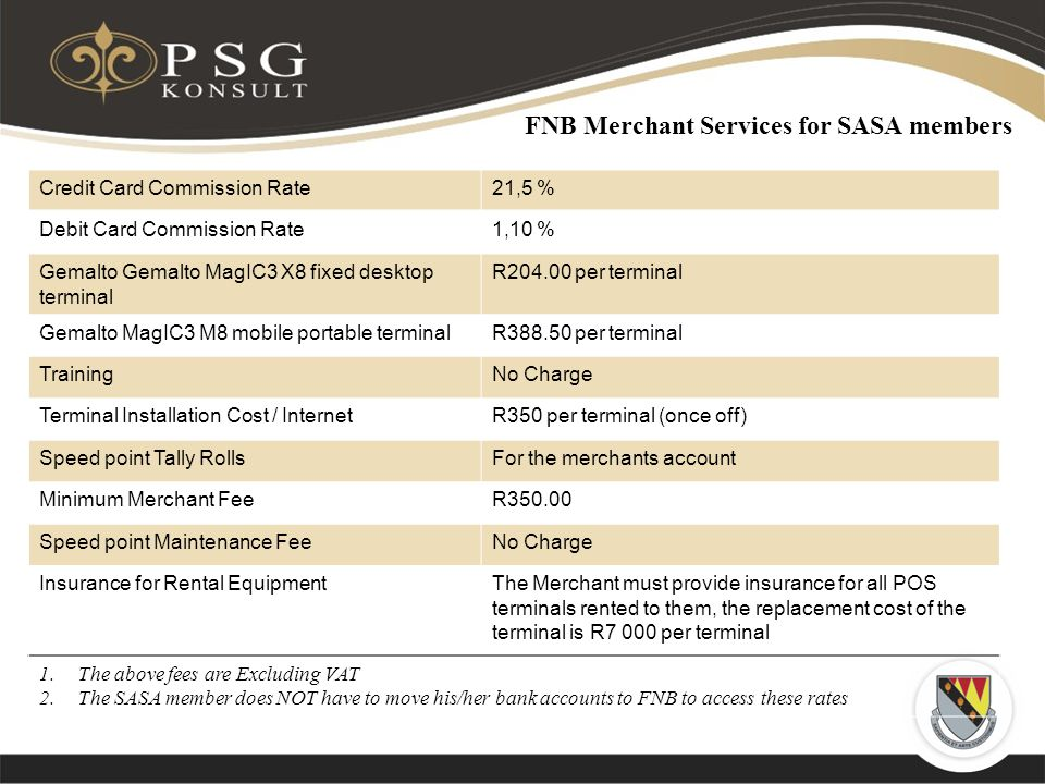 FNB Merchant Services for SASA members Credit Card Commission Rate21,5 % Debit Card Commission Rate1,10 % Gemalto Gemalto MagIC3 X8 fixed desktop terminal R per terminal Gemalto MagIC3 M8 mobile portable terminalR per terminal TrainingNo Charge Terminal Installation Cost / InternetR350 per terminal (once off) Speed point Tally RollsFor the merchants account Minimum Merchant FeeR Speed point Maintenance FeeNo Charge Insurance for Rental EquipmentThe Merchant must provide insurance for all POS terminals rented to them, the replacement cost of the terminal is R7 000 per terminal 1.The above fees are Excluding VAT 2.The SASA member does NOT have to move his/her bank accounts to FNB to access these rates