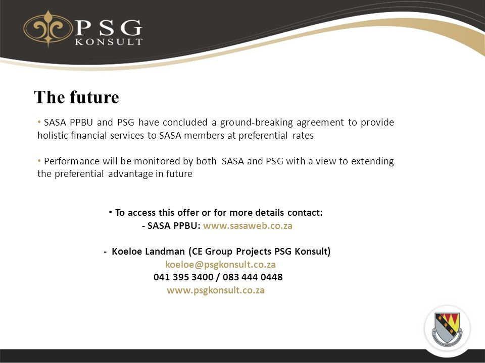 The future SASA PPBU and PSG have concluded a ground-breaking agreement to provide holistic financial services to SASA members at preferential rates Performance will be monitored by both SASA and PSG with a view to extending the preferential advantage in future To access this offer or for more details contact: - SASA PPBU:   - Koeloe Landman (CE Group Projects PSG Konsult) /