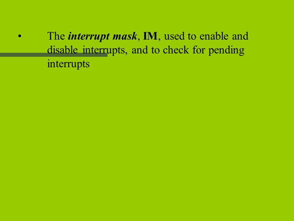 The interrupt mask, IM, used to enable and disable interrupts, and to check for pending interrupts