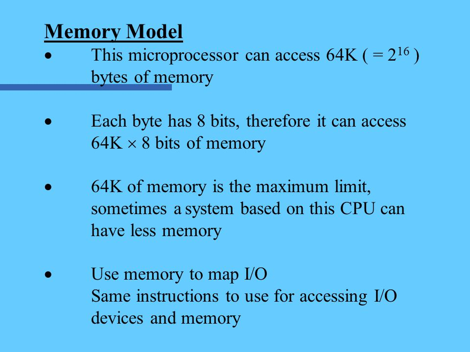 Memory Model  This microprocessor can access 64K ( = 2 16 ) bytes of memory  Each byte has 8 bits, therefore it can access 64K  8 bits of memory  64K of memory is the maximum limit, sometimes asystem based on this CPU can have less memory  Use memory to map I/O Same instructions to use for accessing I/O devices and memory