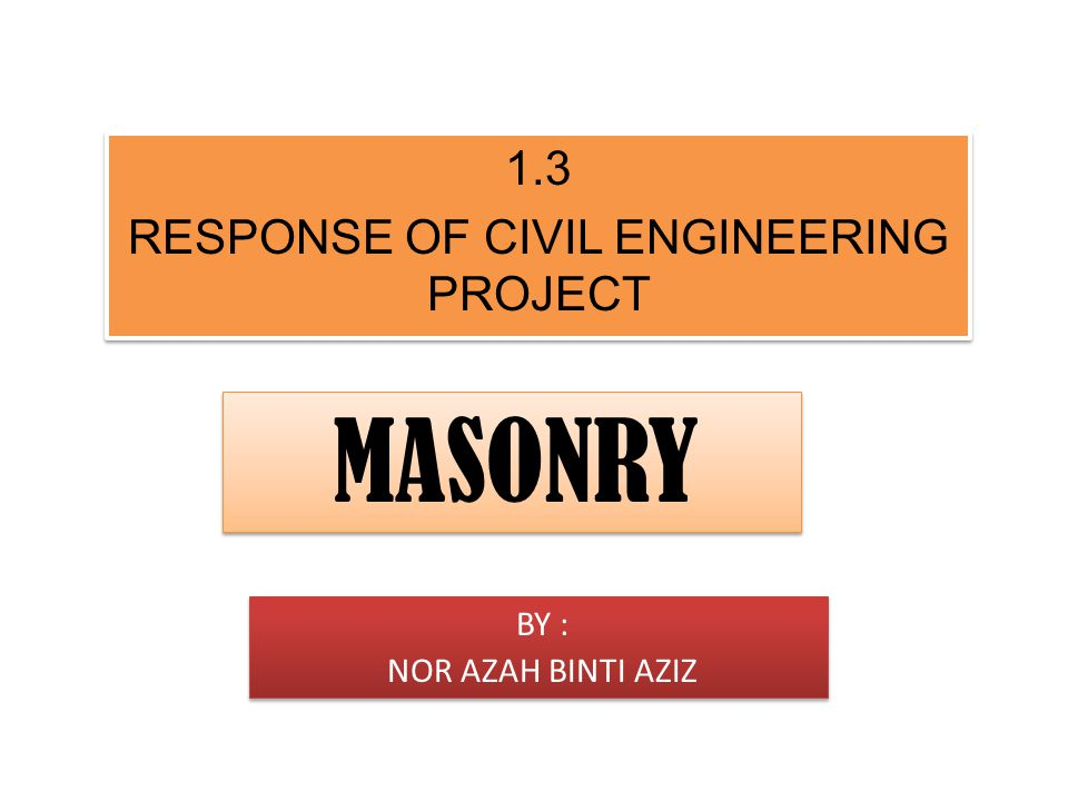 R1.3 RESP1.3 RESPONSE OF CIVIL ENGIONEEONSE OF CIVIL ENGINEERING PROJECT 1.3 RESPONSE OF CIVIL ENGINEERING PROJECT 1.3 RESPONSE OF CIVIL ENGINEERING PROJECT MASONRY BY : NOR AZAH BINTI AZIZ BY : NOR AZAH BINTI AZIZ