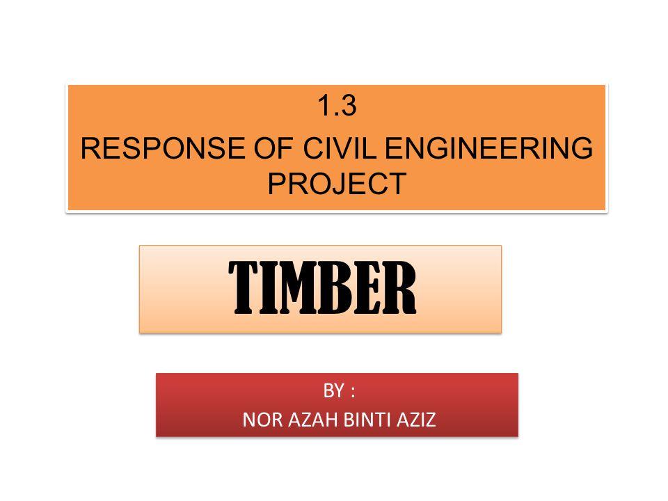 R1.3 RESP1.3 RESPONSE OF CIVIL ENGIONEEONSE OF CIVIL ENGINEERING PROJECT 1.3 RESPONSE OF CIVIL ENGINEERING PROJECT 1.3 RESPONSE OF CIVIL ENGINEERING PROJECT TIMBER BY : NOR AZAH BINTI AZIZ BY : NOR AZAH BINTI AZIZ