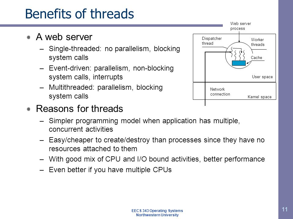 11 Benefits of threads A web server –Single-threaded: no parallelism, blocking system calls –Event-driven: parallelism, non-blocking system calls, interrupts –Multithreaded: parallelism, blocking system calls Reasons for threads –Simpler programming model when application has multiple, concurrent activities –Easy/cheaper to create/destroy than processes since they have no resources attached to them –With good mix of CPU and I/O bound activities, better performance –Even better if you have multiple CPUs User space Kernel space Dispatcher thread Web server process Worker threads Network connection Cache EECS 343 Operating Systems Northwestern University
