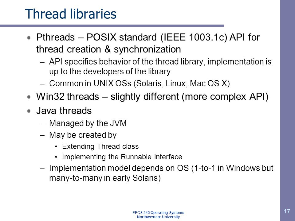 17 Thread libraries Pthreads – POSIX standard (IEEE 1003.1c) API for thread creation & synchronization –API specifies behavior of the thread library, implementation is up to the developers of the library –Common in UNIX OSs (Solaris, Linux, Mac OS X) Win32 threads – slightly different (more complex API) Java threads –Managed by the JVM –May be created by Extending Thread class Implementing the Runnable interface –Implementation model depends on OS (1-to-1 in Windows but many-to-many in early Solaris) EECS 343 Operating Systems Northwestern University