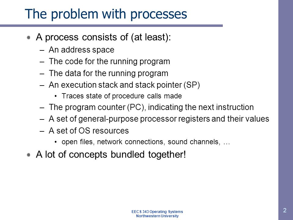 EECS 343 Operating Systems Northwestern University 2 The problem with processes A process consists of (at least): –An address space –The code for the running program –The data for the running program –An execution stack and stack pointer (SP) Traces state of procedure calls made –The program counter (PC), indicating the next instruction –A set of general-purpose processor registers and their values –A set of OS resources open files, network connections, sound channels, … A lot of concepts bundled together!