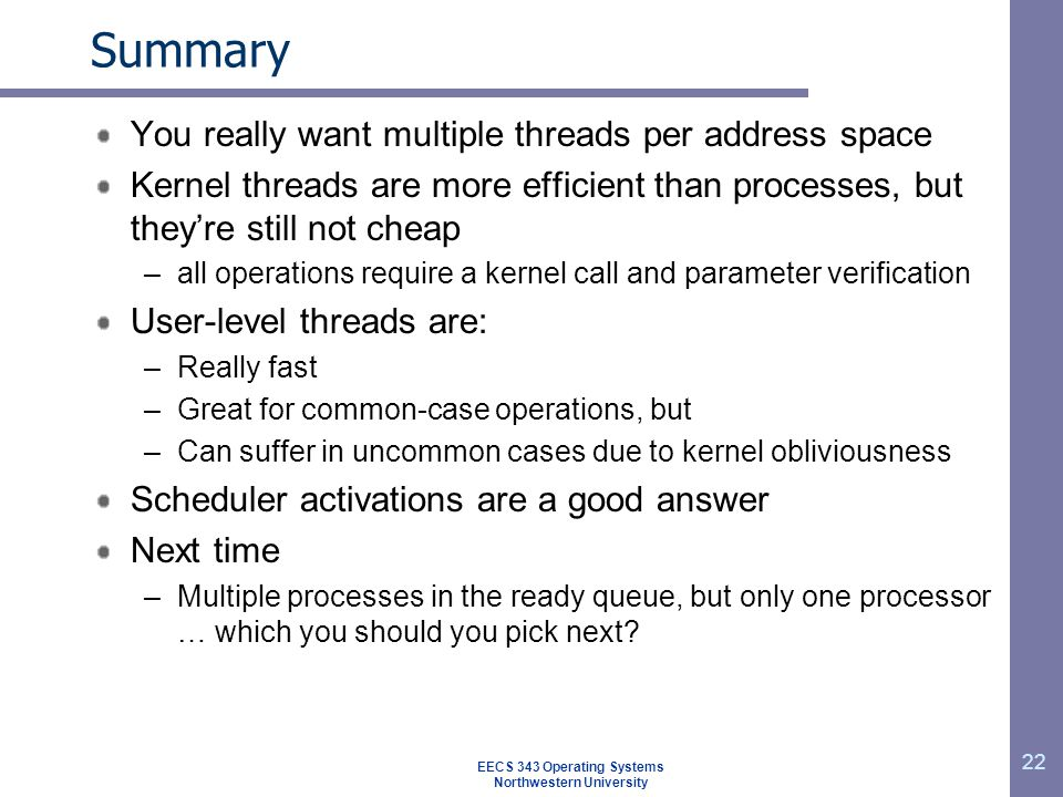 22 Summary You really want multiple threads per address space Kernel threads are more efficient than processes, but they're still not cheap –all operations require a kernel call and parameter verification User-level threads are: –Really fast –Great for common-case operations, but –Can suffer in uncommon cases due to kernel obliviousness Scheduler activations are a good answer Next time –Multiple processes in the ready queue, but only one processor … which you should you pick next.