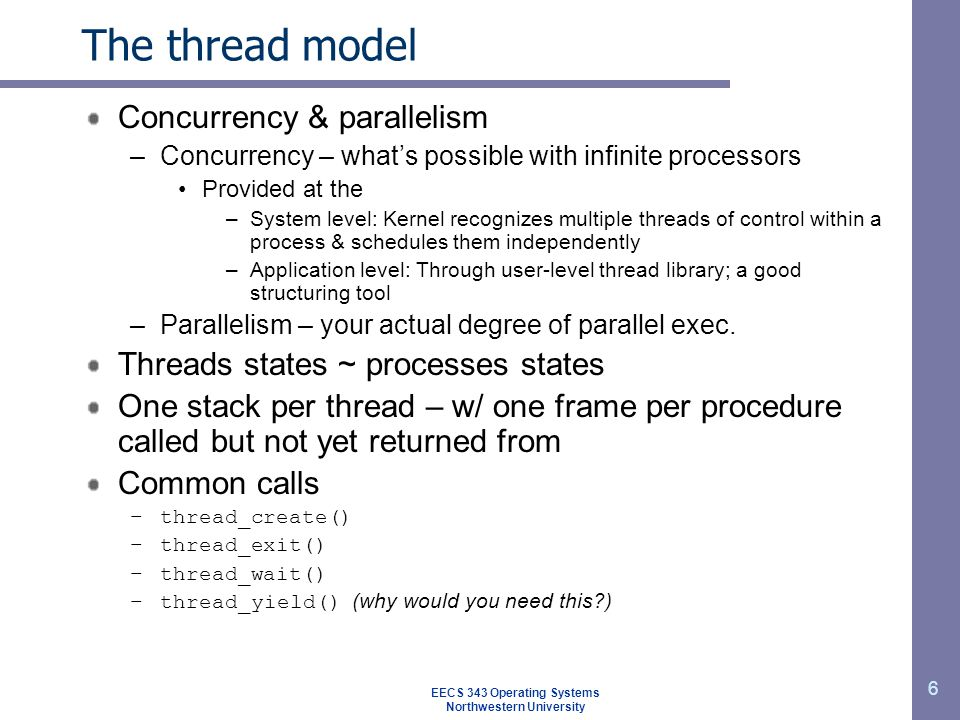7 The thread model Share and private items No protection bet/ threads (Should they be?) Per process Address space Global variables Open files Child processes Pending alarms Signals and signal handlers Accounting information Per thread Program counter Registers Stack State EECS 343 Operating Systems Northwestern University