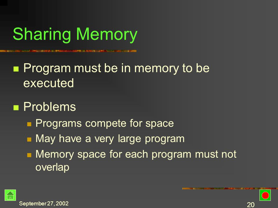 September 27, 2002 19 Time-sharing Multiprogramming One program receives the attention of the CPU A small fraction of CPU time is allocated to the program The time slice ends The CPU begins processing a different program Response time can vary based upon the number of users on the system