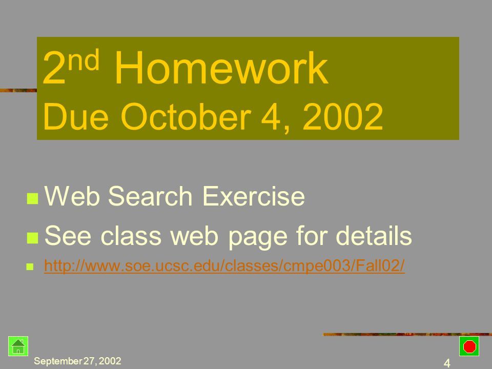 September 27, 2002 3 1 st Homework Due Today by 11:59PM NOTE: This homework must be completed successfully to continue in this class If this homework is not received by the due date, you will be dropped from the class No adds will be allowed after this due date -- no exceptions Due Today…… Must be turned in TODAY by 11:59 PM