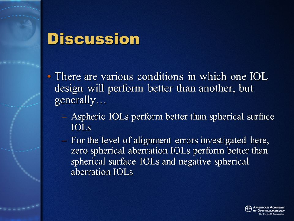 Discussion There are various conditions in which one IOL design will perform better than another, but generally…There are various conditions in which one IOL design will perform better than another, but generally… –Aspheric IOLs perform better than spherical surface IOLs –For the level of alignment errors investigated here, zero spherical aberration IOLs perform better than spherical surface IOLs and negative spherical aberration IOLs