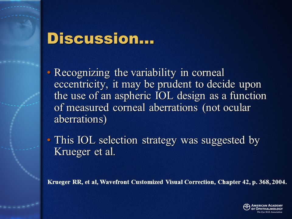 Discussion… Recognizing the variability in corneal eccentricity, it may be prudent to decide upon the use of an aspheric IOL design as a function of measured corneal aberrations (not ocular aberrations)Recognizing the variability in corneal eccentricity, it may be prudent to decide upon the use of an aspheric IOL design as a function of measured corneal aberrations (not ocular aberrations) This IOL selection strategy was suggested by Krueger et al.This IOL selection strategy was suggested by Krueger et al.