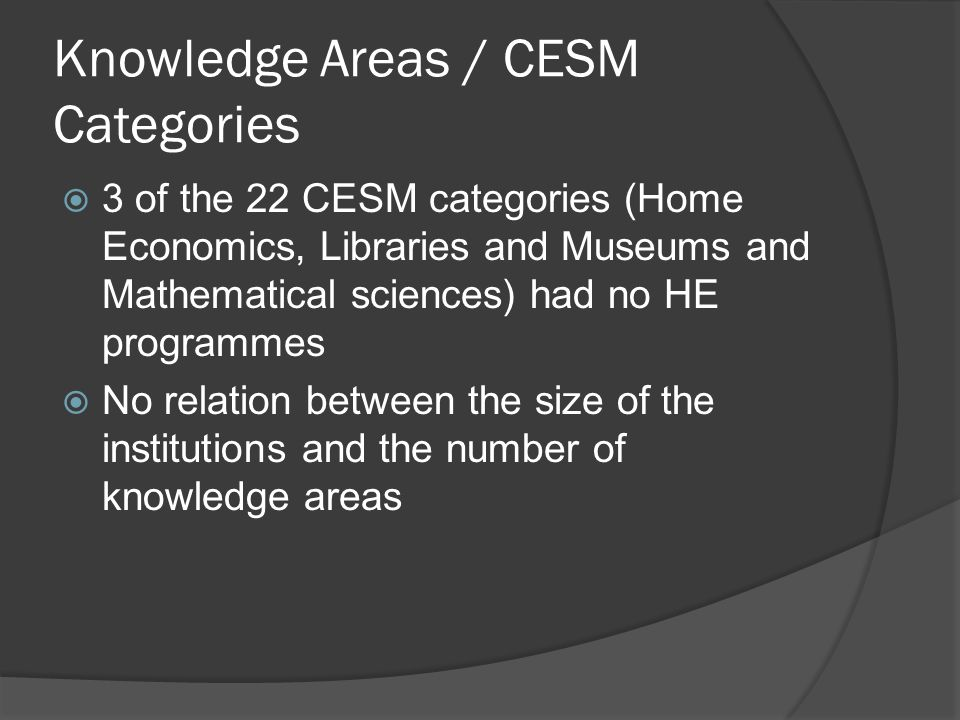 Knowledge Areas / CESM Categories  3 of the 22 CESM categories (Home Economics, Libraries and Museums and Mathematical sciences) had no HE programmes  No relation between the size of the institutions and the number of knowledge areas