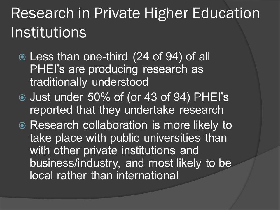 Research in Private Higher Education Institutions  Less than one-third (24 of 94) of all PHEI's are producing research as traditionally understood  Just under 50% of (or 43 of 94) PHEI's reported that they undertake research  Research collaboration is more likely to take place with public universities than with other private institutions and business/industry, and most likely to be local rather than international