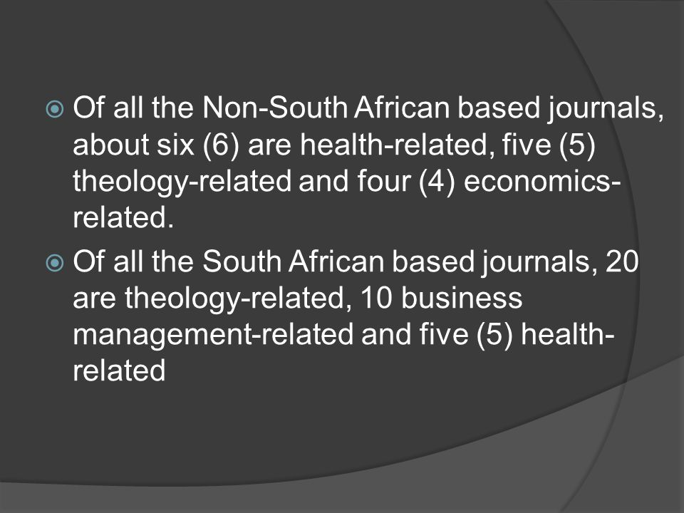  Of all the Non-South African based journals, about six (6) are health-related, five (5) theology-related and four (4) economics- related.