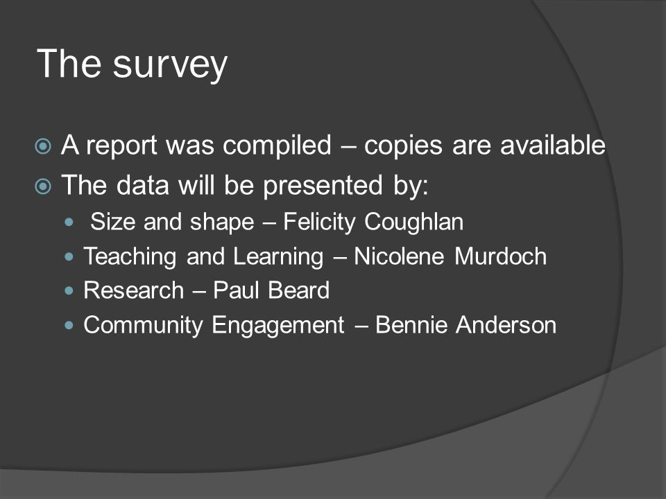The survey  A report was compiled – copies are available  The data will be presented by: Size and shape – Felicity Coughlan Teaching and Learning – Nicolene Murdoch Research – Paul Beard Community Engagement – Bennie Anderson