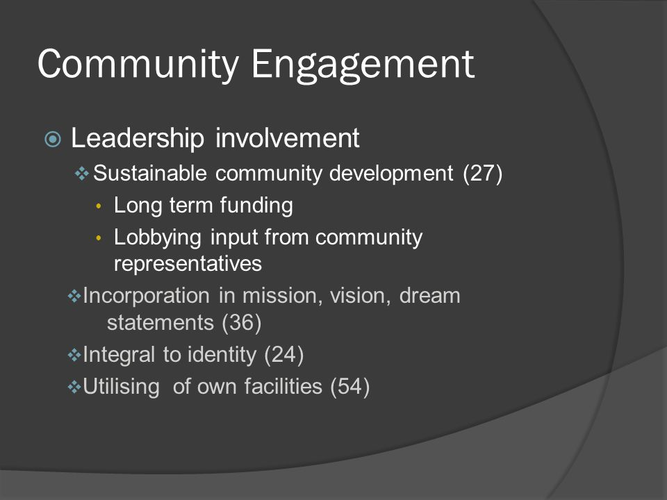 Community Engagement  Leadership involvement  Sustainable community development (27) Long term funding Lobbying input from community representatives  Incorporation in mission, vision, dream statements (36)  Integral to identity (24)  Utilising of own facilities (54)