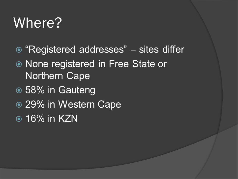 "Where?  ""Registered addresses"" – sites differ  None registered in Free State or Northern Cape  58% in Gauteng  29% in Western Cape  16% in KZN"