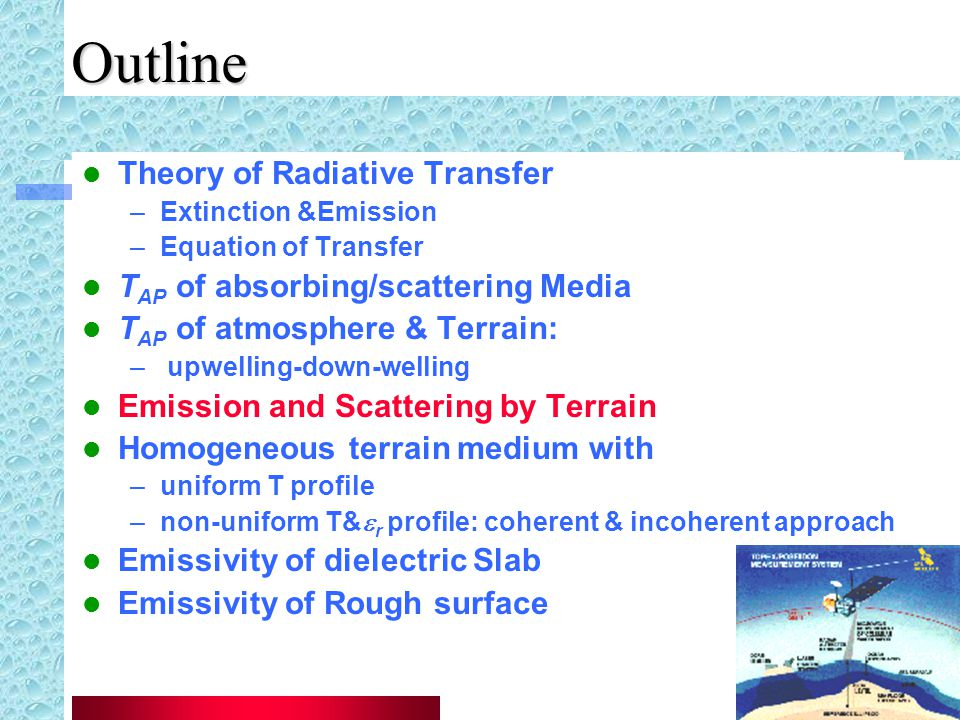 Outline Theory of Radiative Transfer –Extinction &Emission –Equation of Transfer T AP of absorbing/scattering Media T AP of atmosphere & Terrain: – upwelling-down-welling Emission and Scattering by Terrain Homogeneous terrain medium with –uniform T profile –non-uniform T&  r profile: coherent & incoherent approach Emissivity of dielectric Slab Emissivity of Rough surface