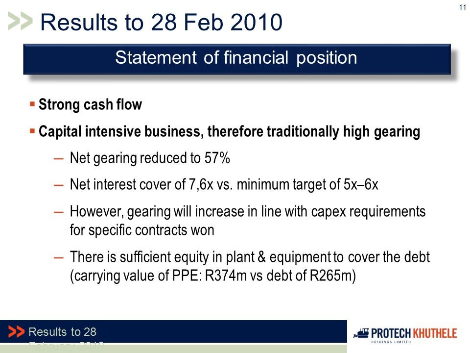11 Results to 28 February 2010 Results to 28 Feb 2010  Strong cash flow  Capital intensive business, therefore traditionally high gearing ―Net gearing reduced to 57% ―Net interest cover of 7,6x vs.